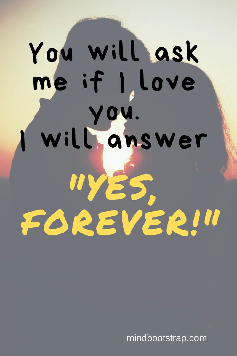 True Love Quotes & Sayings For Him or Her | You will ask me if I love you. I will answer Yes, forever!