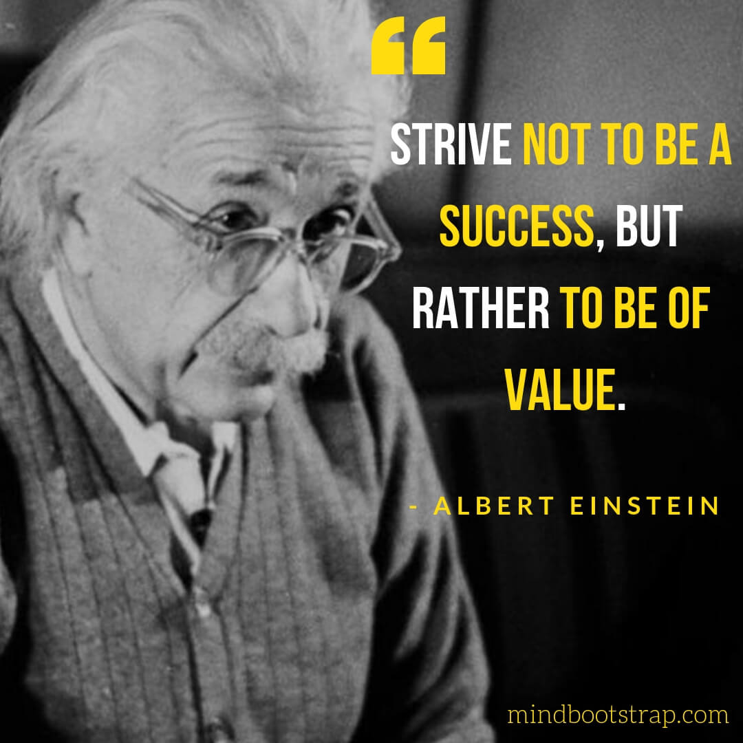 InspirationalAlbert Einstein Quotes - Strive not to be a success, but rather to be of value. - MindBootstrap