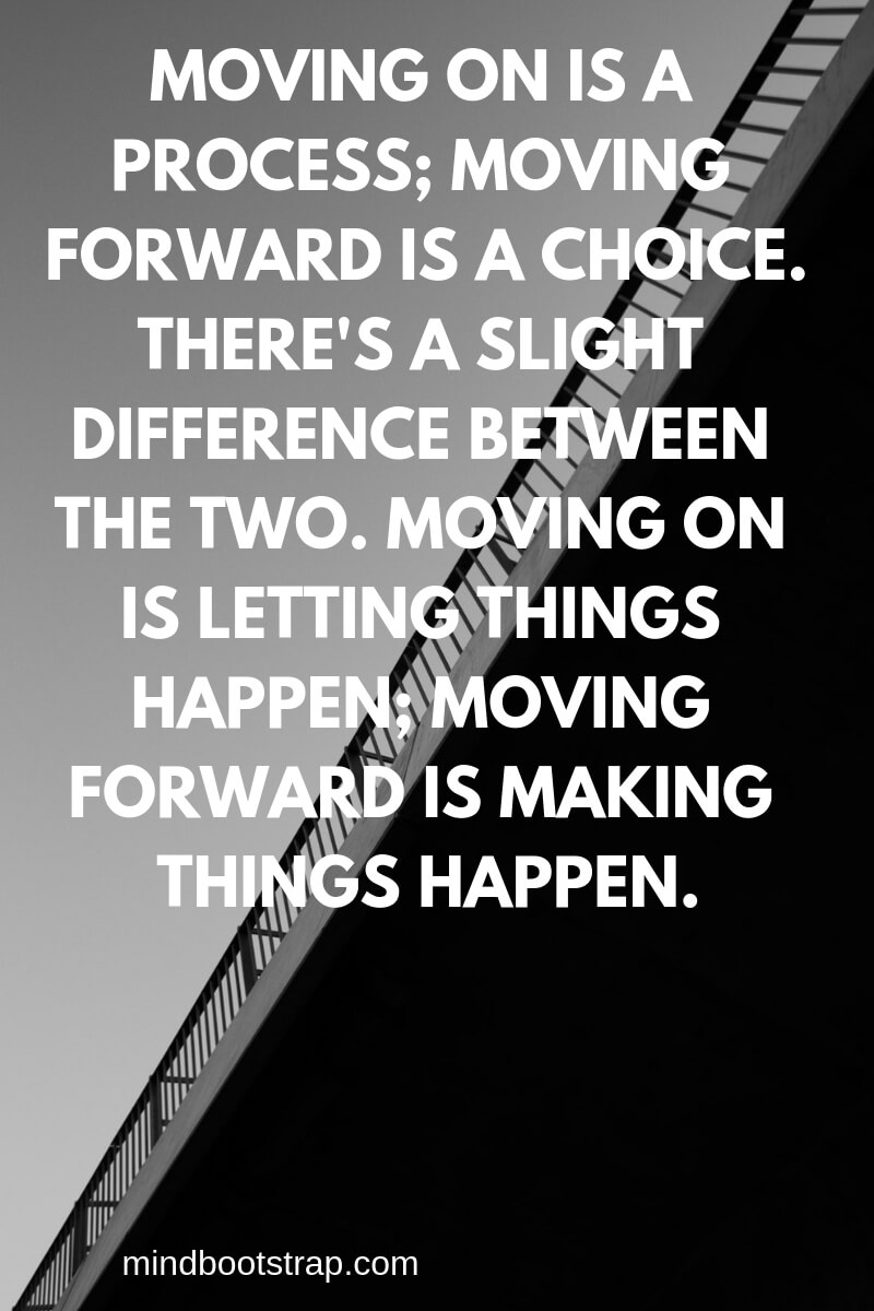 Inspiring Moving On Quotes About Moving Forward & Letting Go   Moving on is a process; moving forward is a choice. There's a slight difference between the two. Moving on is letting things happen; moving forward is making things happen