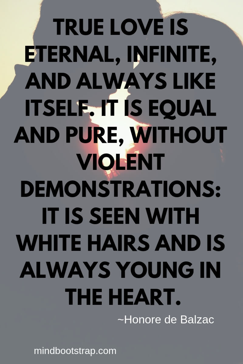 True Love Quotes & Sayings For Him or Her | True love is eternal, infinite, and always like itself. It is equal and pure, without violent demonstrations: it is seen with white hairs and is always young in the heart.