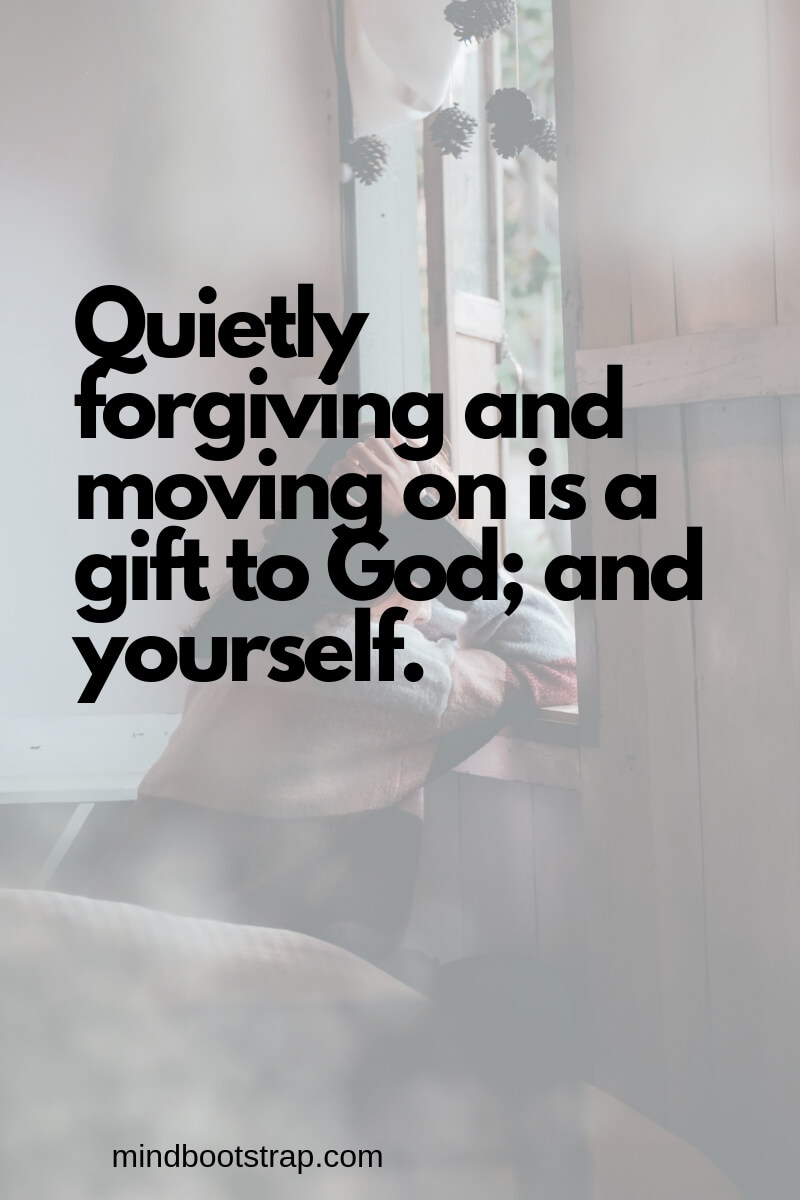 Inspiring Moving On Quotes About Moving Forward & Letting Go   Quietly forgiving and moving on is a gift to God; and yourself