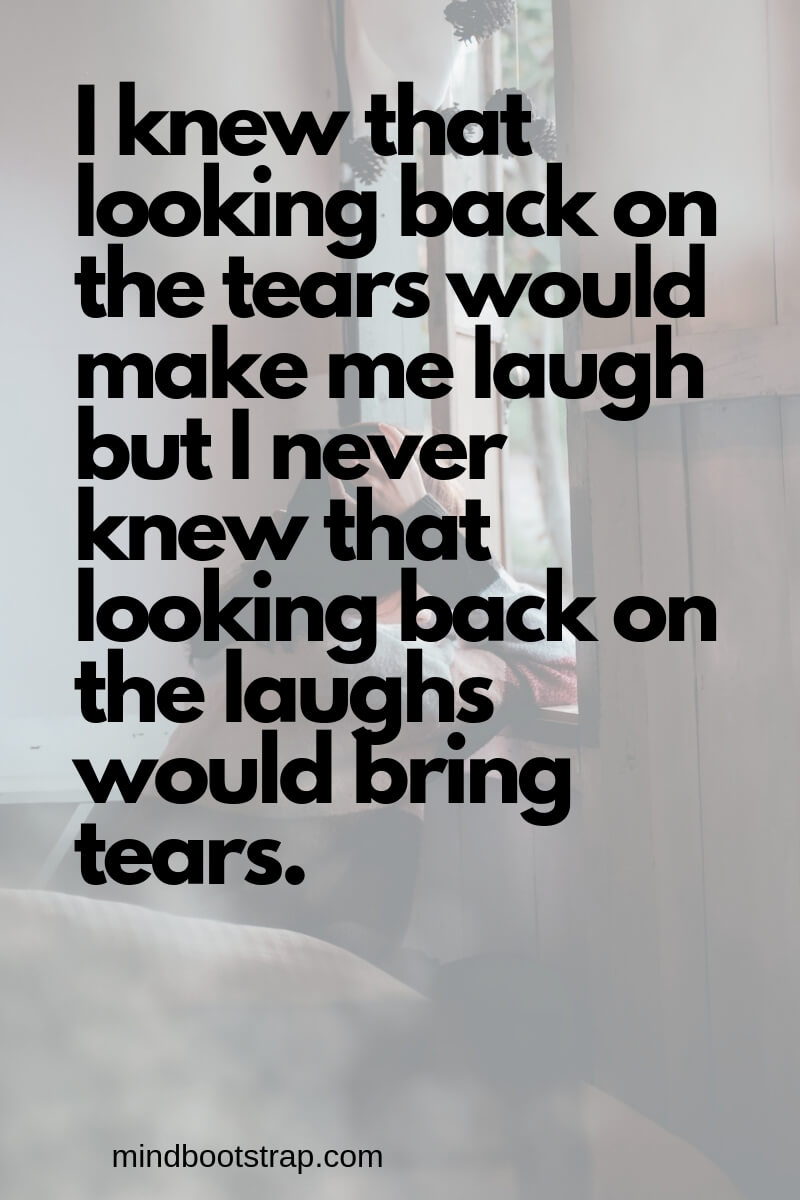 Cute Missing You Quotes & Sayings - Missing Someone | I knew that looking back on the tears would make me laugh but I never knew that looking back on the laughs would bring tears. | MindBootstrap.com