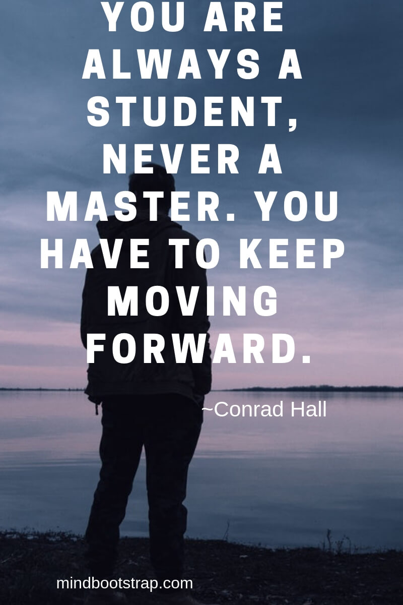 Inspiring Moving On Quotes About Moving Forward & Letting Go   You are always a student, never a master. You have to keep moving forward