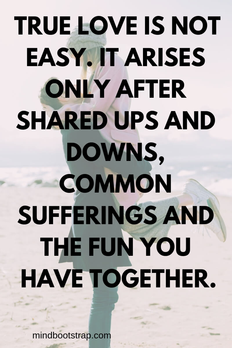True Love Quotes & Sayings For Him or Her | True love is not easy. It arises only after shared ups and downs, common sufferings and the fun you have together.