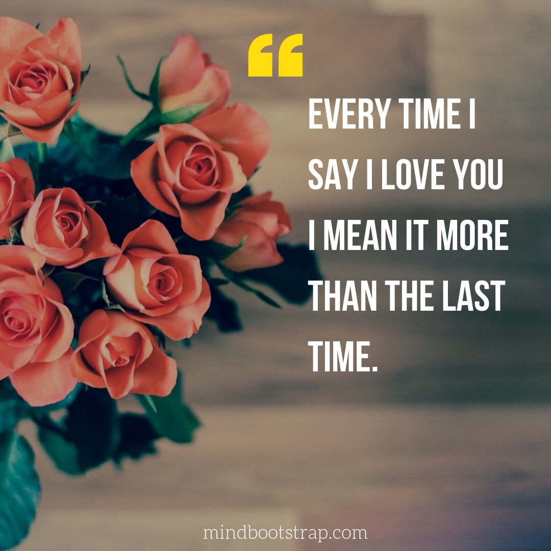 Sweet, Cute and Short I Love You Quotes & Sayings | Every time I say I love you I mean it more than the last time. | MindBootstrap.com