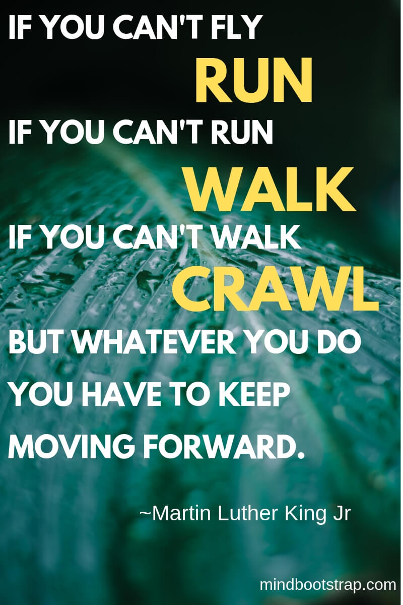 Inspiring Moving On Quotes About Moving Forward & Letting Go   If you can't fly - run. If you can't run - walk. If you can't walk - crawl. But whatever you do you have to keep moving forward