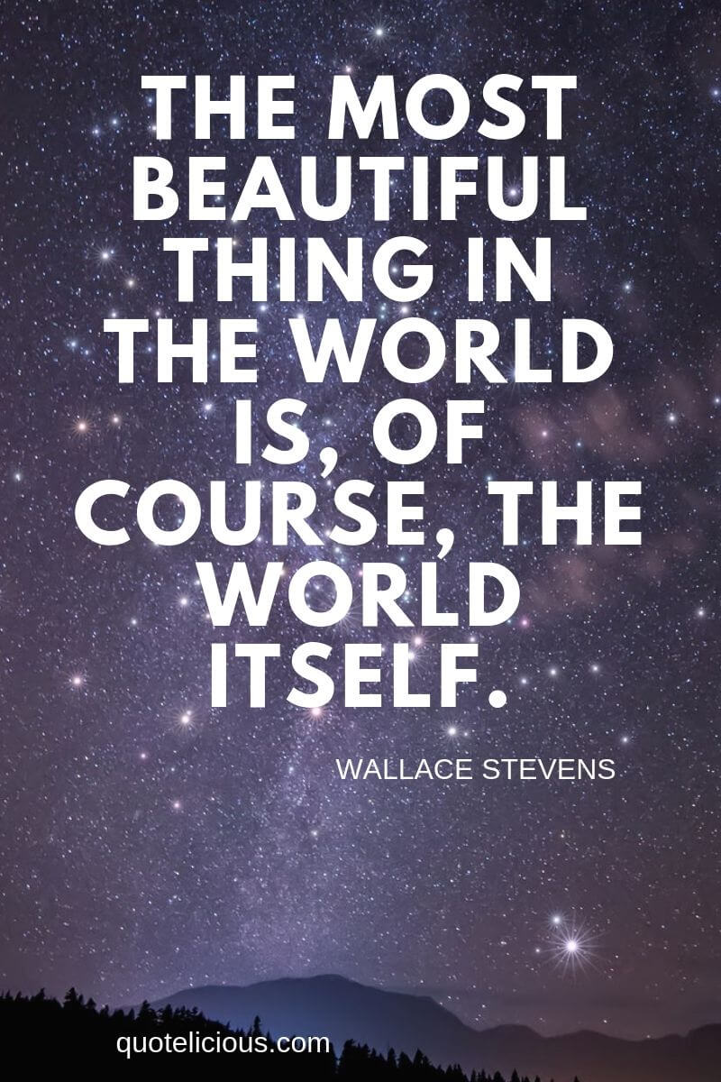 Beautiful Quotes and Sayings about Life, Love, Friendship, Smile The most beautiful thing in the world is, of course, the world itself. ~Wallace Stevens