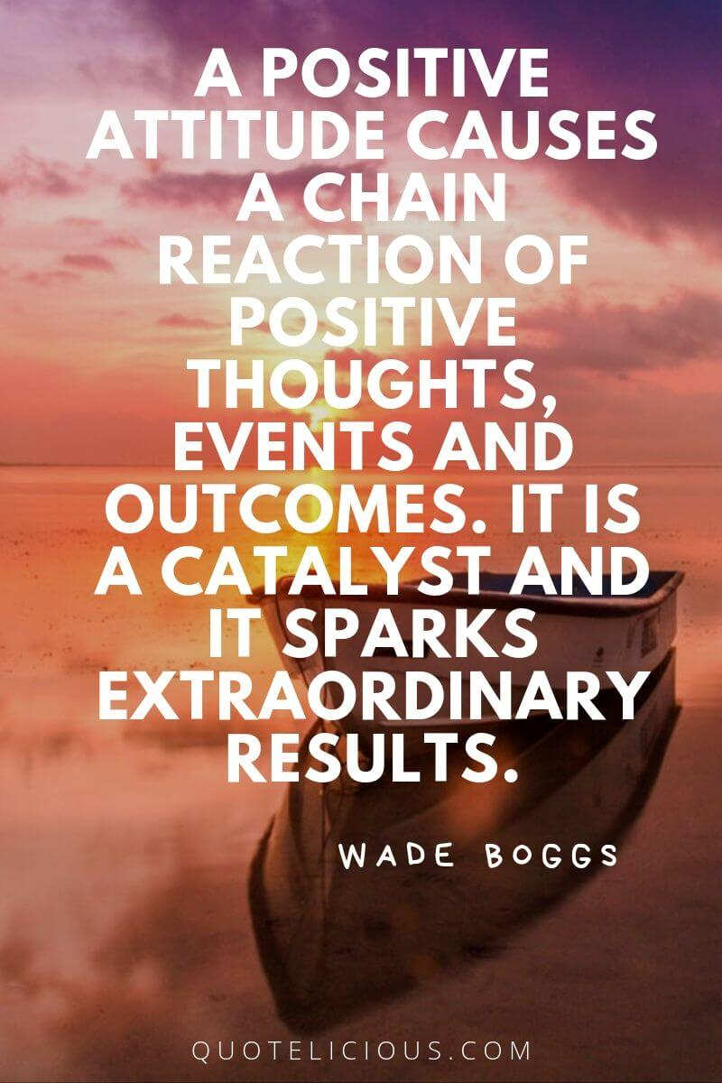 best attitude quotes and sayings A positive attitude causes a chain reaction of positive thoughts, events and outcomes. It is a catalyst and it sparks extraordinary results. ~Wade Boggs