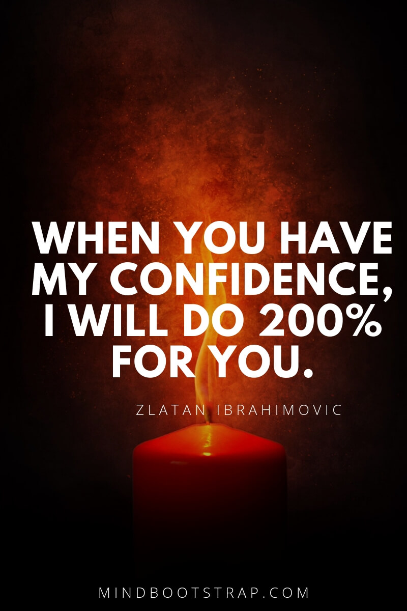 inspirational confidence quotes When you have my confidence, I will do 200% for you. ~Zlatan Ibrahimovic