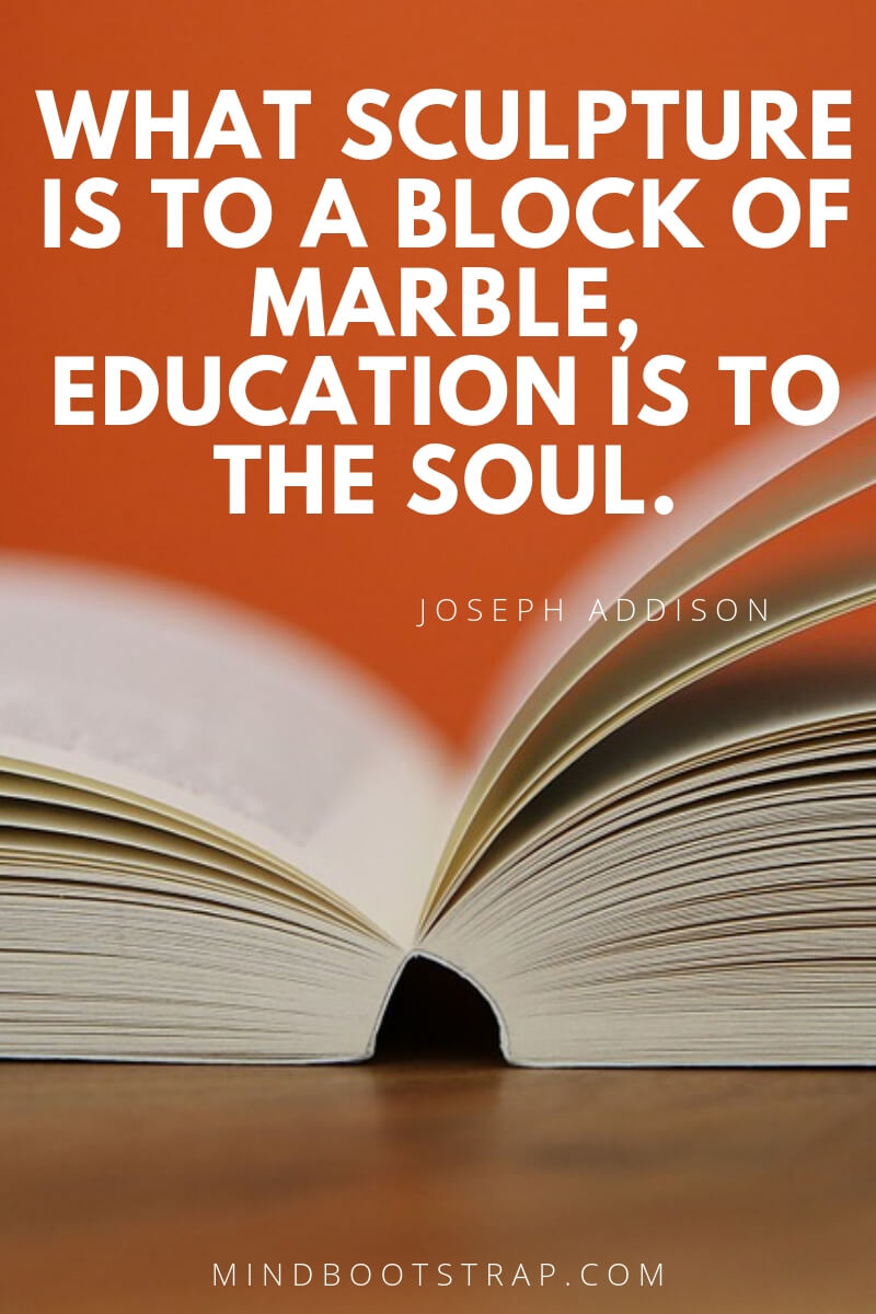 Top 10 education quotes What sculpture is to a block of marble, education is to the soul. ~Joseph Addison