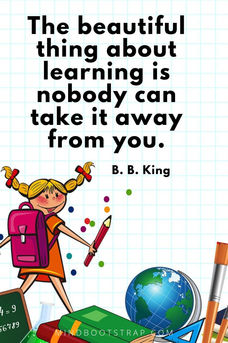 Education quotes for kids The beautiful thing about learning is nobody can take it away from you. ~B. B. King