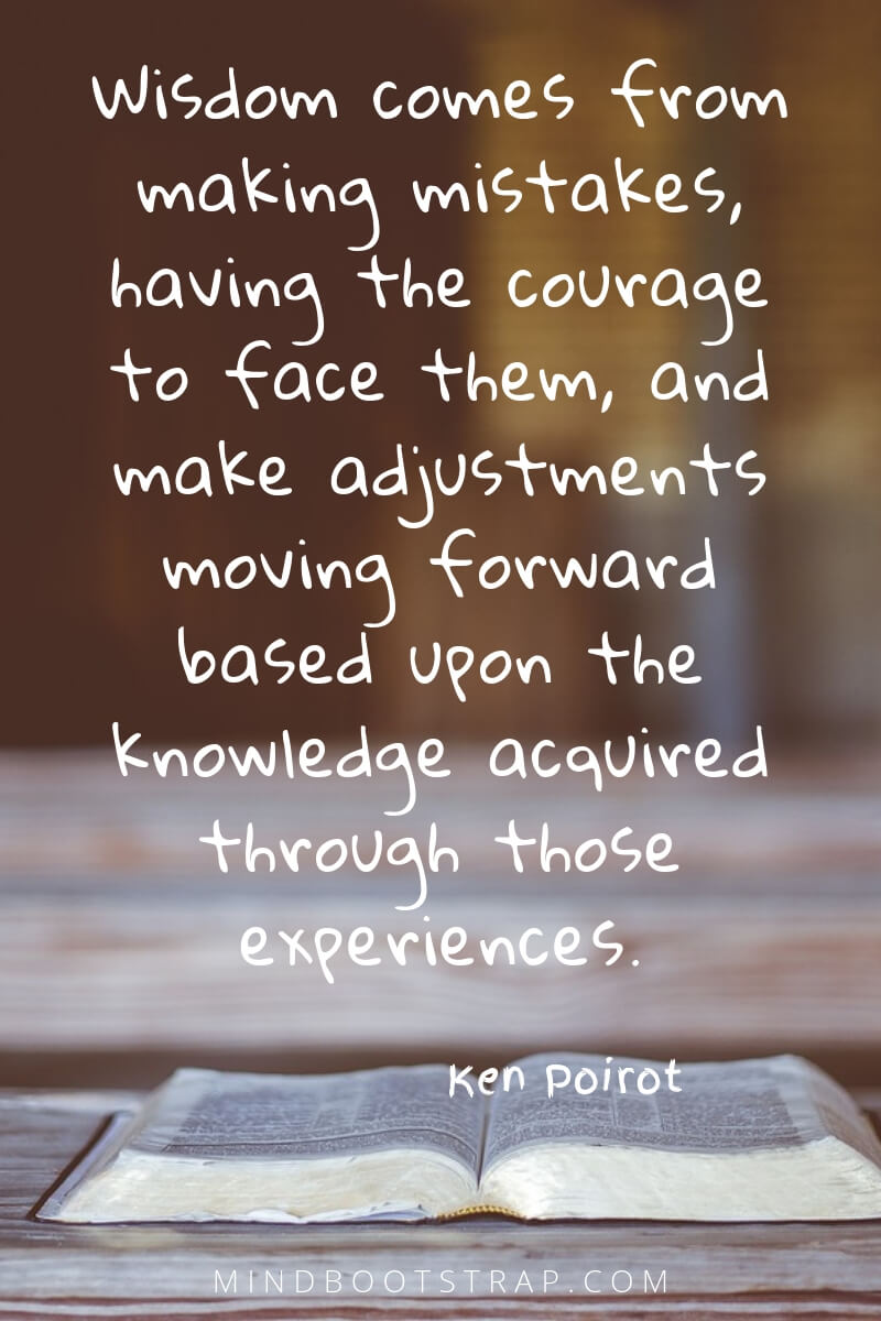 Knowledge quotes about wisdom - Wisdom comes from making mistakes, having the courage to face them, and make adjustments moving forward based upon the knowledge acquired through those experiences. ~Ken Poirot