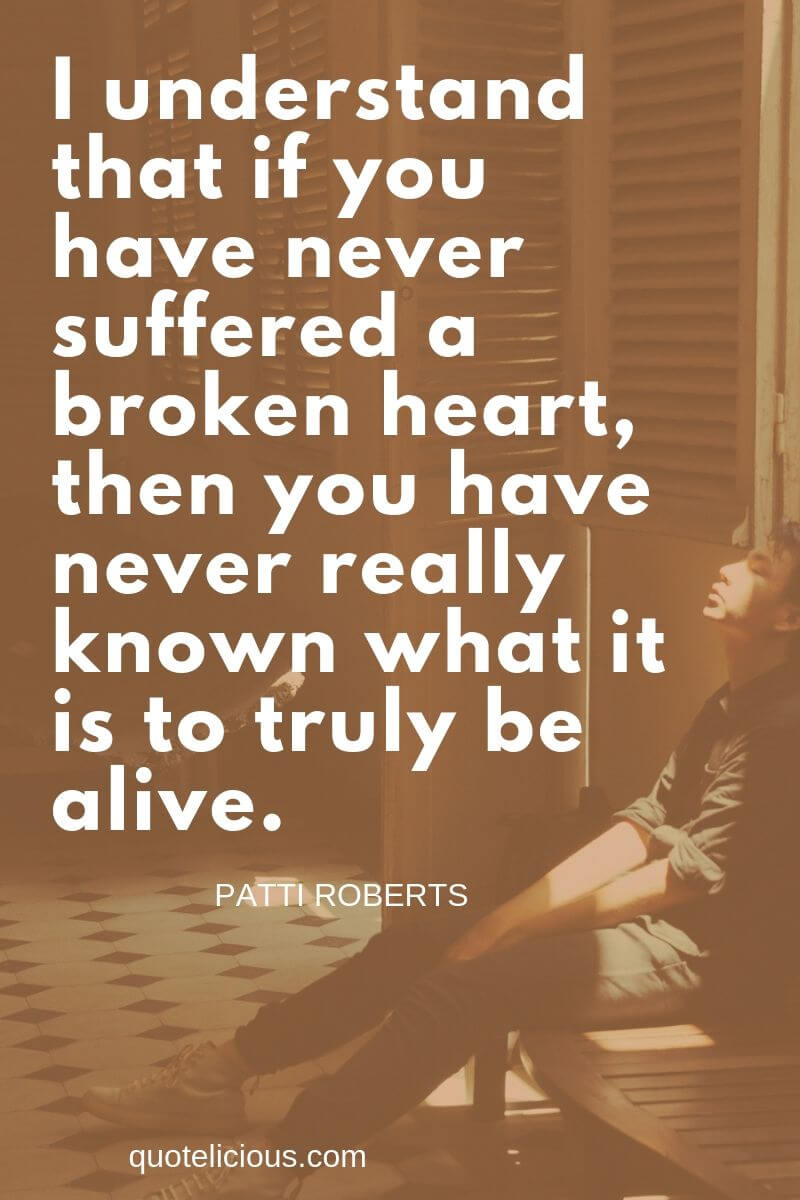 broken heart quotes I understand that if you have never suffered a broken heart, then you have never really known what it is to truly be alive. ~Patti Roberts