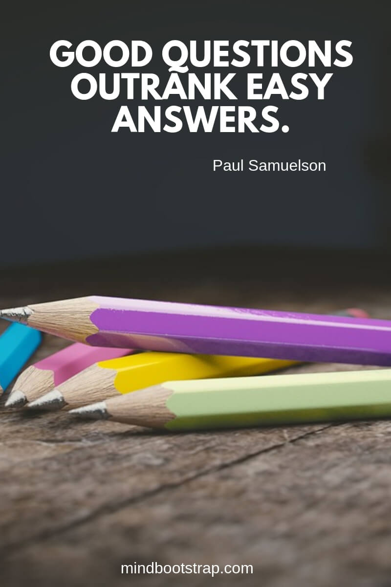 Top 10 education quotes Good questions outrank easy answers. ~Paul Samuelson
