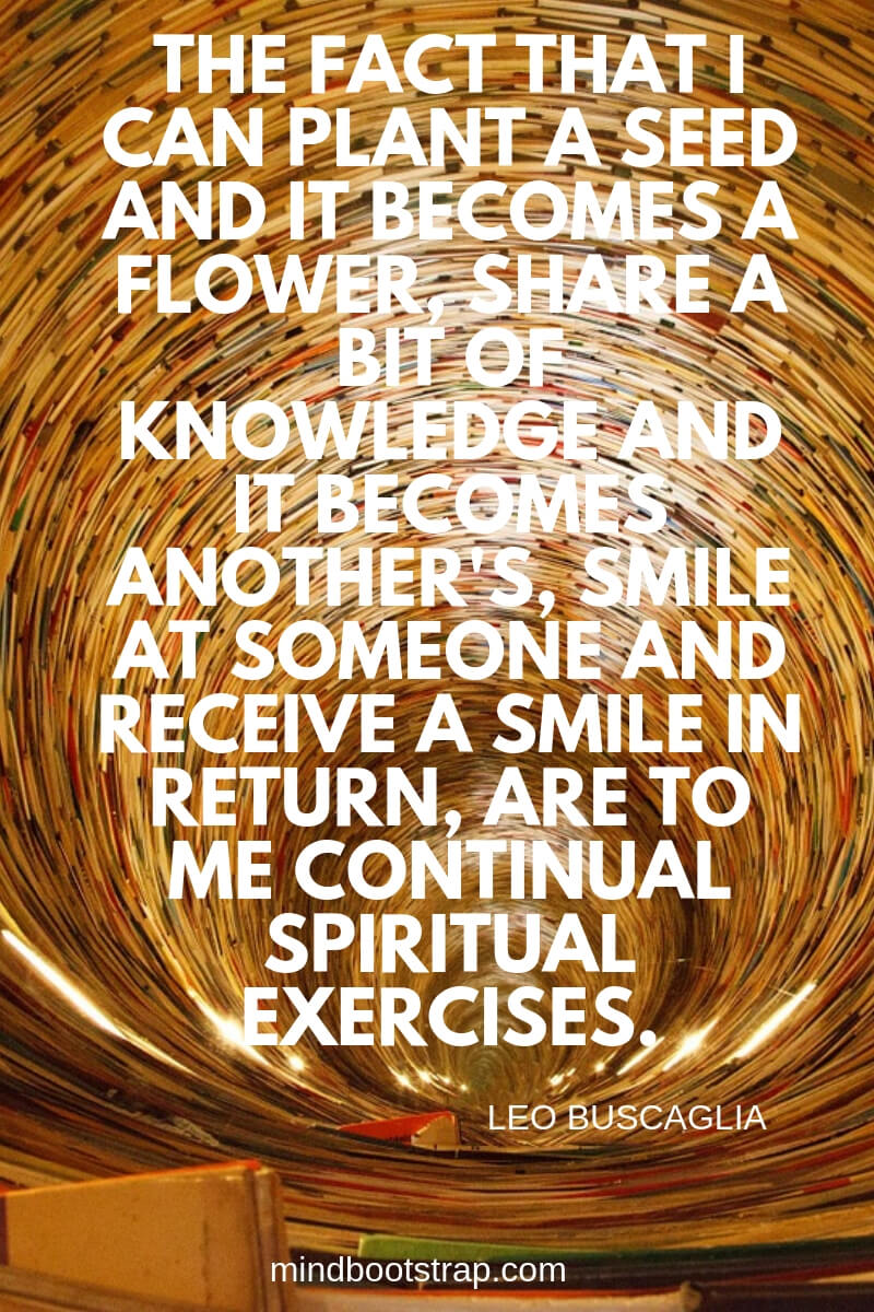 Sharing knowledge quotes -The fact that I can plant a seed and it becomes a flower, share a bit of knowledge and it becomes another's, smile at someone and receive a smile in return, are to me continual spiritual exercises. ~Leo Buscaglia