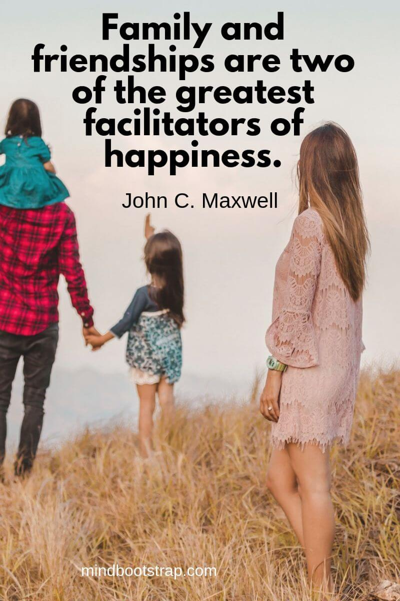 Inspirational family quotes Family and friendships are two of the greatest facilitators of happiness. ~John C. Maxwell