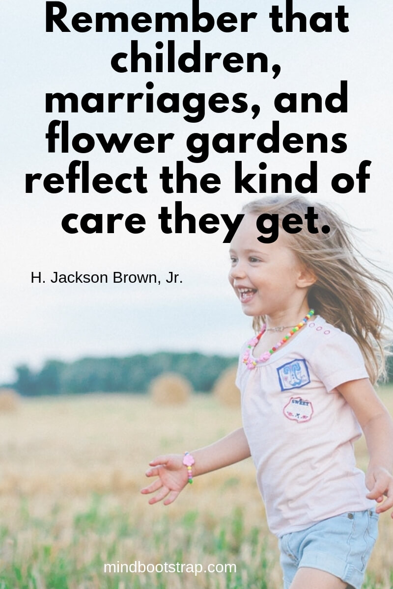 Children Quotes and Sayings Remember that children, marriages, and flower gardens reflect the kind of care they get. ~H. Jackson Brown, Jr.