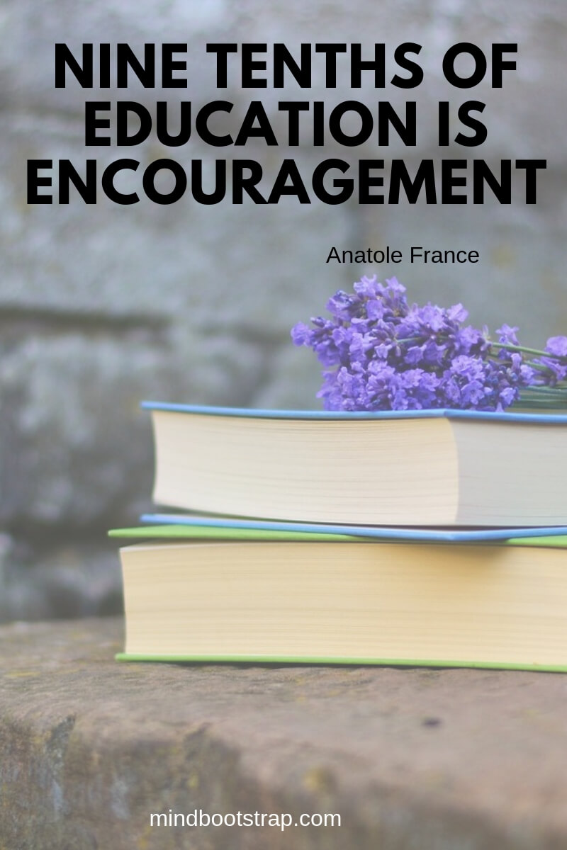 Top 10 education quotes Nine tenths of education is encouragement. ~Anatole France