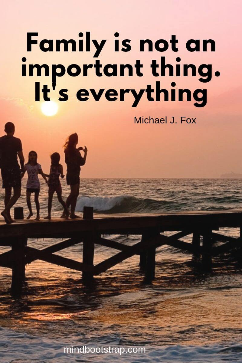 Inspirational family quotes Family is not an important thing. It's everything. ~Michael J. Fox
