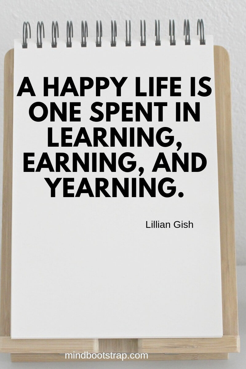 short learning quotes A happy life is one spent in learning, earning, and yearning. ~Lillian Gish