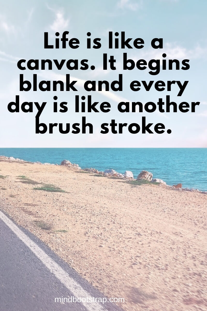 Life is like a canvas. It begins blank and every day is like another brush stroke.
