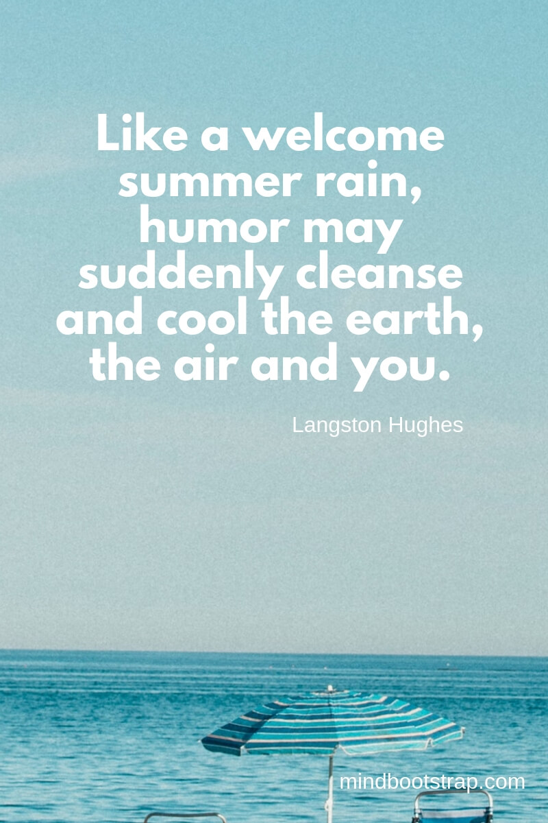 Like a welcome summer rain, humor may suddenly cleanse and cool the earth, the air and you. ~Langston Hughes