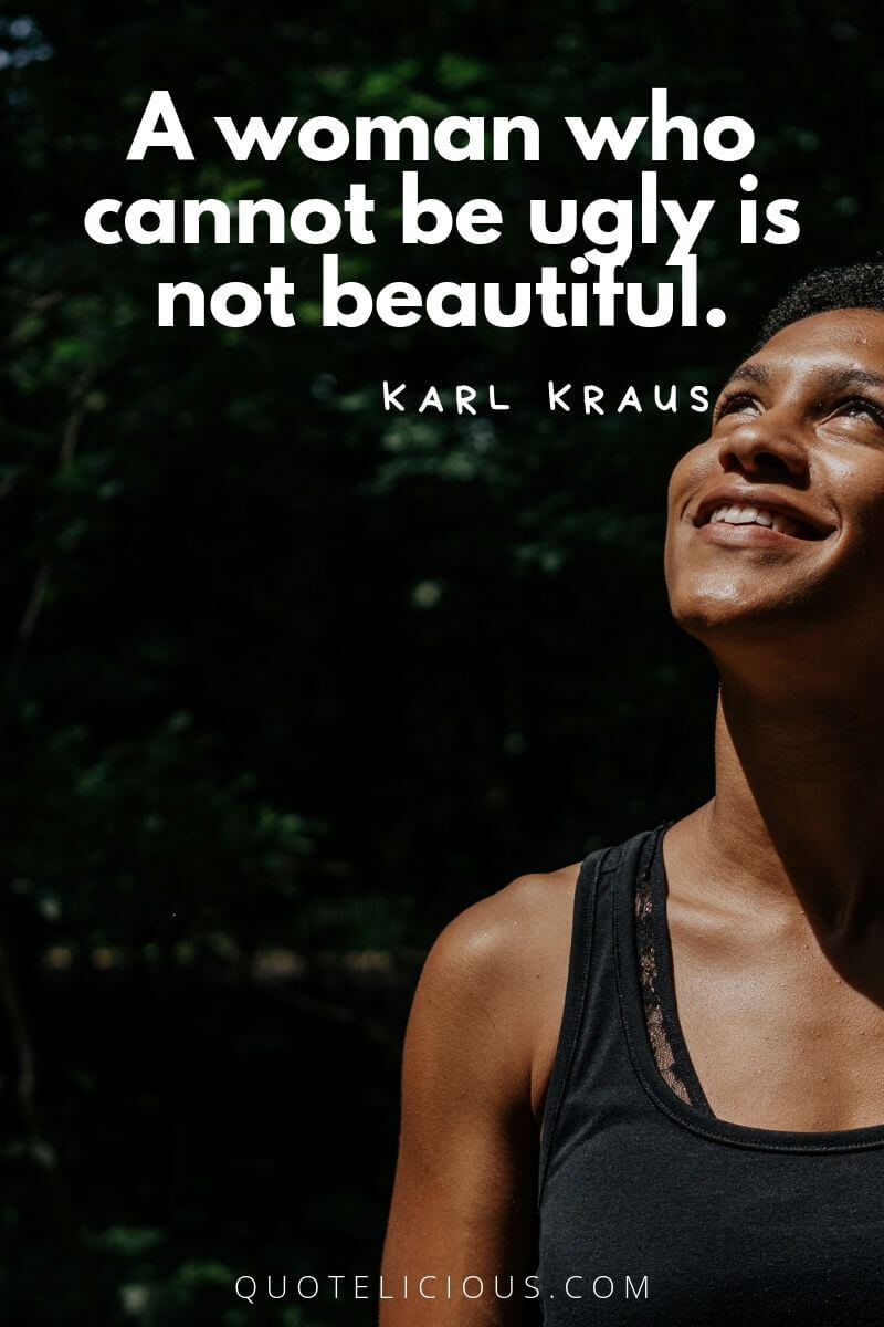 Beautiful Quotes and Sayings about Life, Love, Friendship, Smile A woman who cannot be ugly is not beautiful. ~Karl Kraus