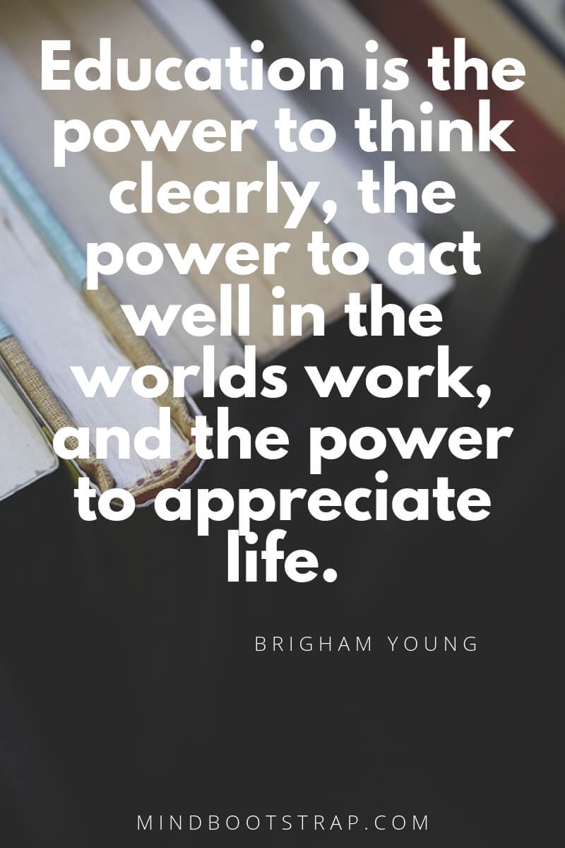 Top 10 education quotes Education is the power to think clearly, the power to act well in the worlds work, and the power to appreciate life. ~Brigham Young