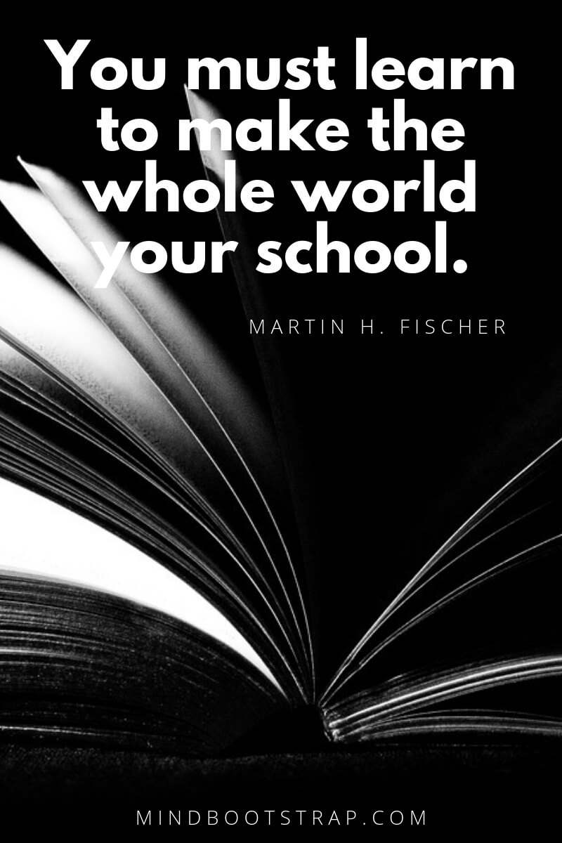 learning quotes for kids You must learn to make the whole world your school. ~Martin H. Fischer