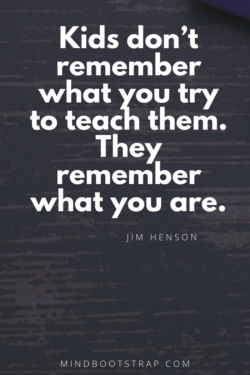 Top 10 education quotes Kids don't remember what you try to teach them. They remember what you are. ~Jim Henson