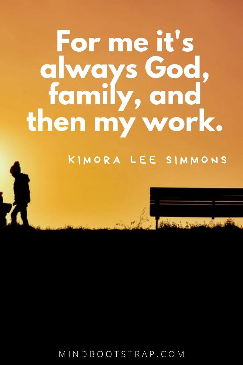 Inspirational family quotes For me it's always God, family, and then my work. ~Kimora Lee Simmons