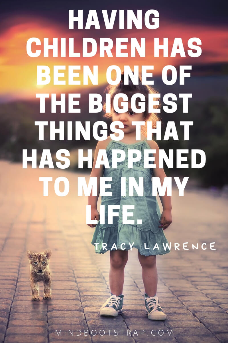 Children Quotes and Sayings Having children has been one of the biggest things that has happened to me in my life. ~Tracy Lawrence